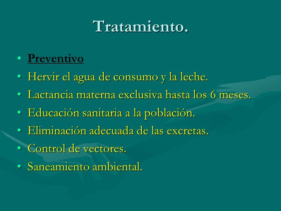 Tratamiento. Preventivo Hervir el agua de consumo y la leche.Hervir el agua de consumo y la leche. Lactancia materna exclusiva hasta los 6 meses.Lacta
