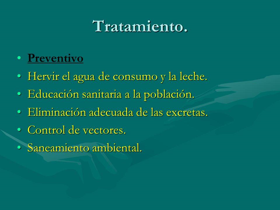 Tratamiento. Preventivo Hervir el agua de consumo y la leche.Hervir el agua de consumo y la leche. Educación sanitaria a la población.Educación sanita