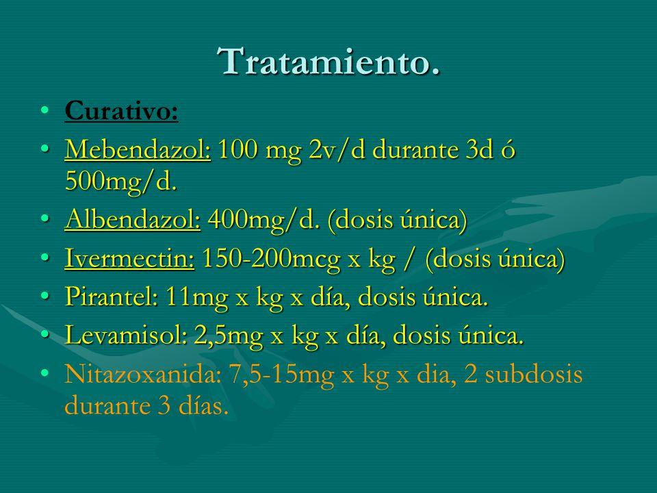 Tratamiento. Curativo: Mebendazol: 100 mg 2v/d durante 3d ó 500mg/d.Mebendazol: 100 mg 2v/d durante 3d ó 500mg/d. Albendazol: 400mg/d. (dosis única)Al