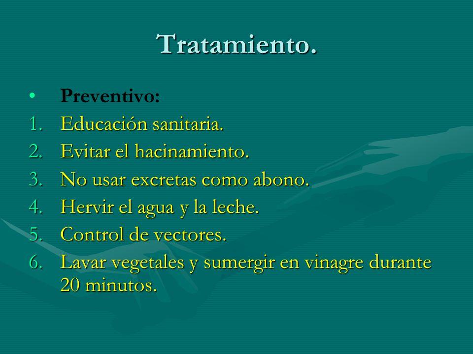 Tratamiento. Preventivo: 1.Educación sanitaria. 2.Evitar el hacinamiento. 3.No usar excretas como abono. 4.Hervir el agua y la leche. 5.Control de vec