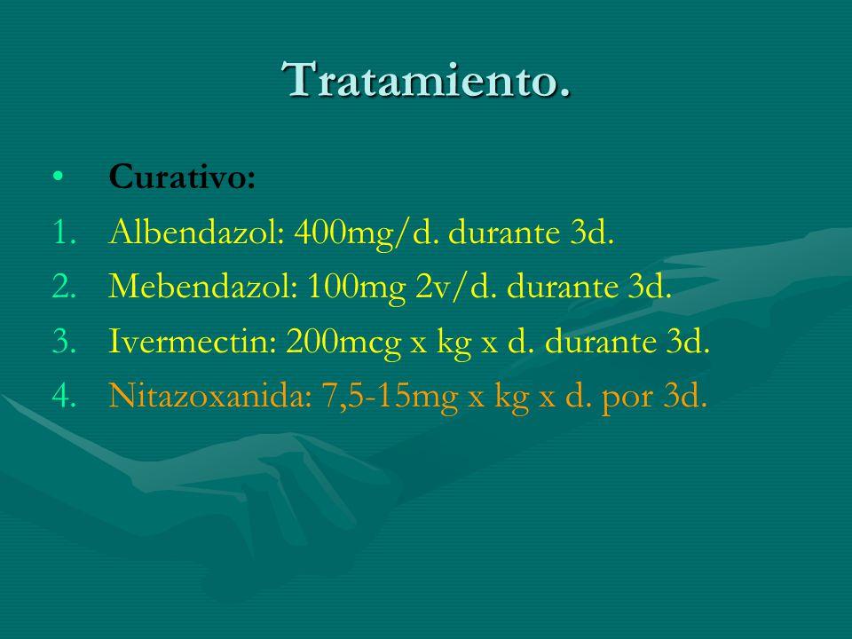 Tratamiento. Curativo: 1. 1.Albendazol: 400mg/d. durante 3d. 2. 2.Mebendazol: 100mg 2v/d. durante 3d. 3. 3.Ivermectin: 200mcg x kg x d. durante 3d. 4.