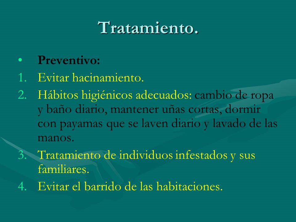 Tratamiento. Preventivo: 1. 1.Evitar hacinamiento. 2. 2.Hábitos higiénicos adecuados: cambio de ropa y baño diario, mantener uñas cortas, dormir con p
