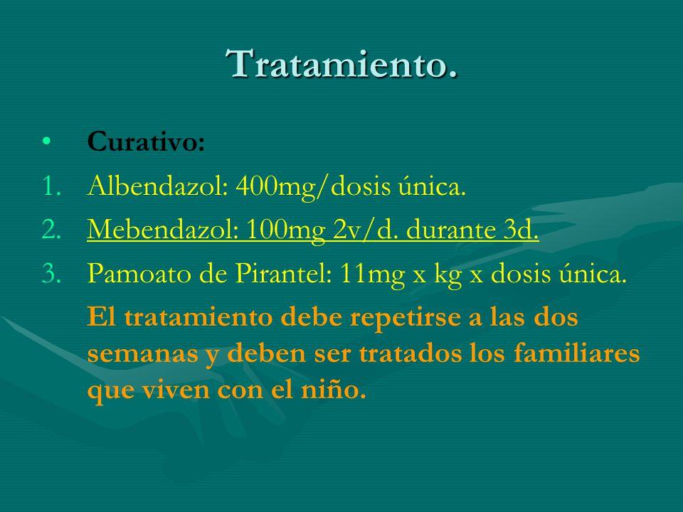 Tratamiento. Curativo: 1. 1.Albendazol: 400mg/dosis única. 2. 2.Mebendazol: 100mg 2v/d. durante 3d. 3. 3.Pamoato de Pirantel: 11mg x kg x dosis única.