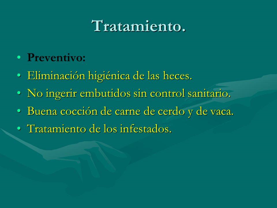 Tratamiento. Preventivo: Eliminación higiénica de las heces.Eliminación higiénica de las heces. No ingerir embutidos sin control sanitario.No ingerir