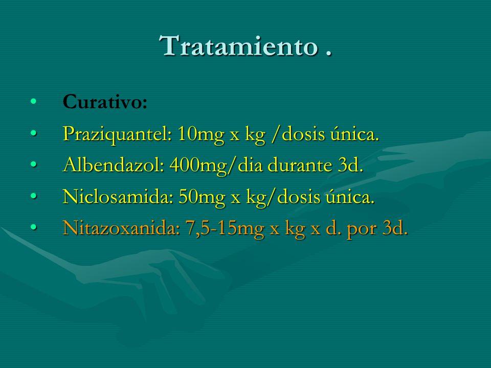 Tratamiento. Curativo: Praziquantel: 10mg x kg /dosis única.Praziquantel: 10mg x kg /dosis única. Albendazol: 400mg/dia durante 3d.Albendazol: 400mg/d