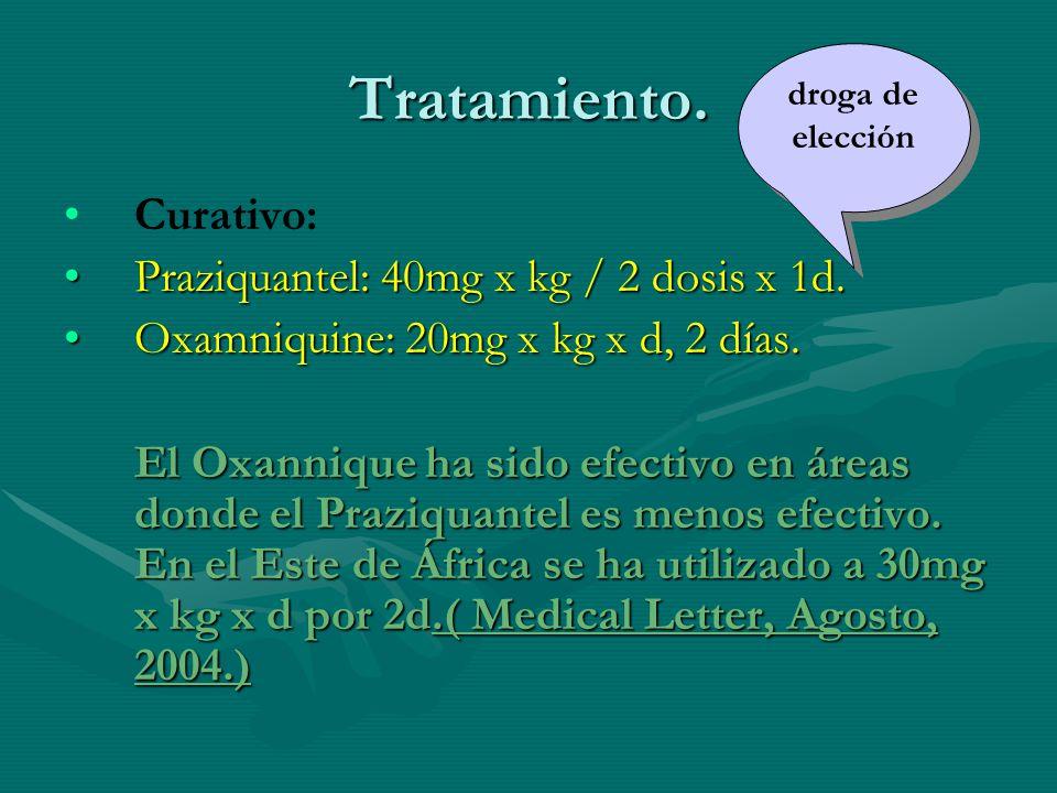 Tratamiento. Curativo: Praziquantel:40mg x kg / 2 dosis x 1d.Praziquantel: 40mg x kg / 2 dosis x 1d. Oxamniquine: 20mg x kg x d, 2 días.Oxamniquine: 2