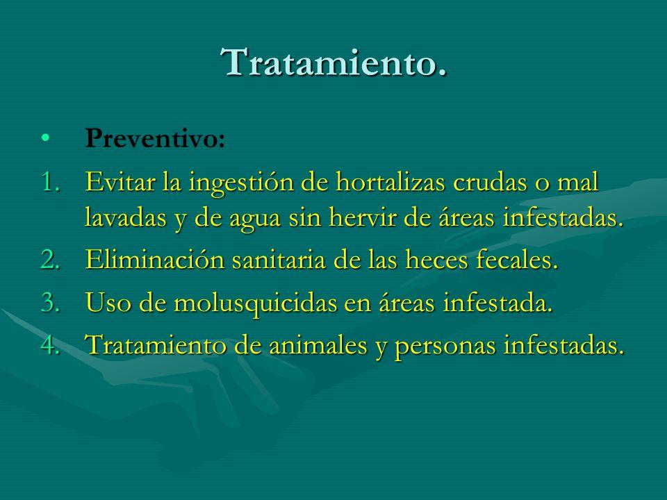 Tratamiento. Preventivo: 1.Evitar la ingestión de hortalizas crudas o mal lavadas y de agua sin hervir de áreas infestadas. 2.Eliminación sanitaria de