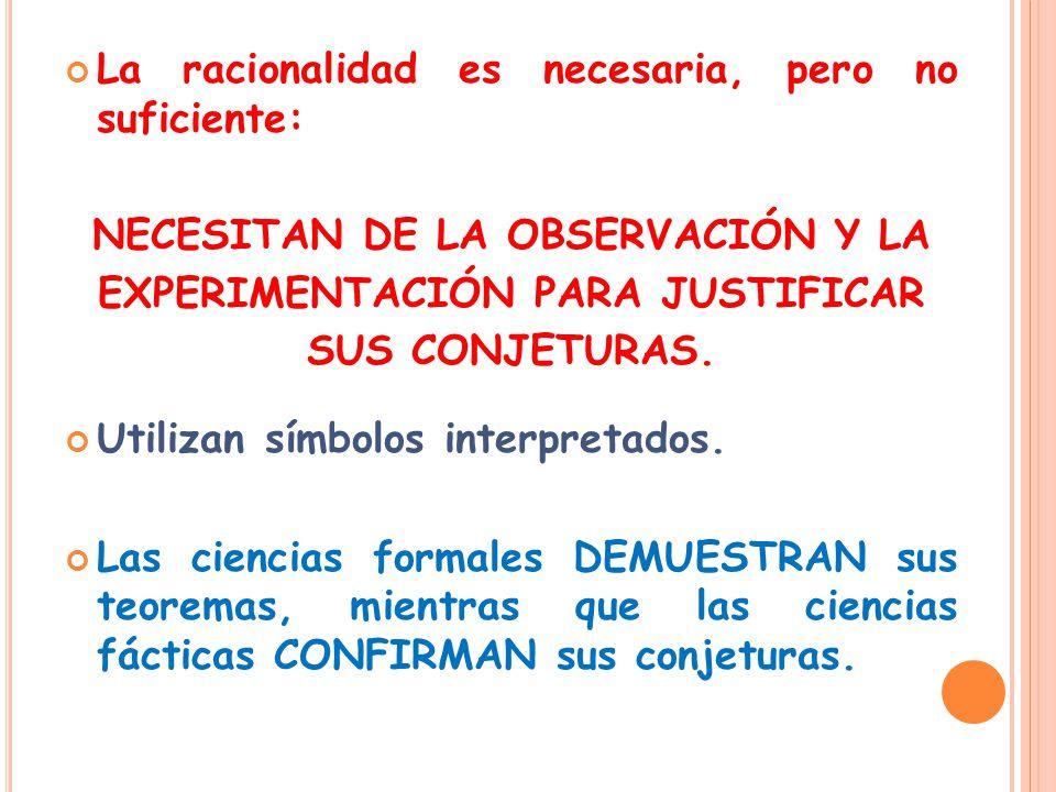 La racionalidad es necesaria, pero no suficiente: NECESITAN DE LA OBSERVACIÓN Y LA EXPERIMENTACIÓN PARA JUSTIFICAR SUS CONJETURAS.