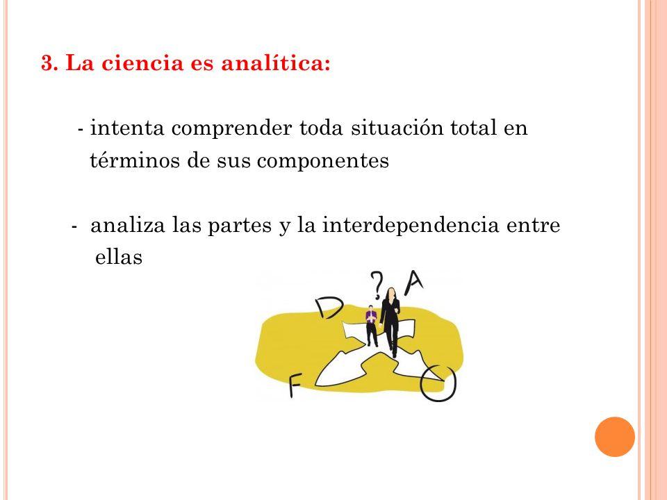 3. La ciencia es analítica: - intenta comprender toda situación total en términos de sus componentes - analiza las partes y la interdependencia entre