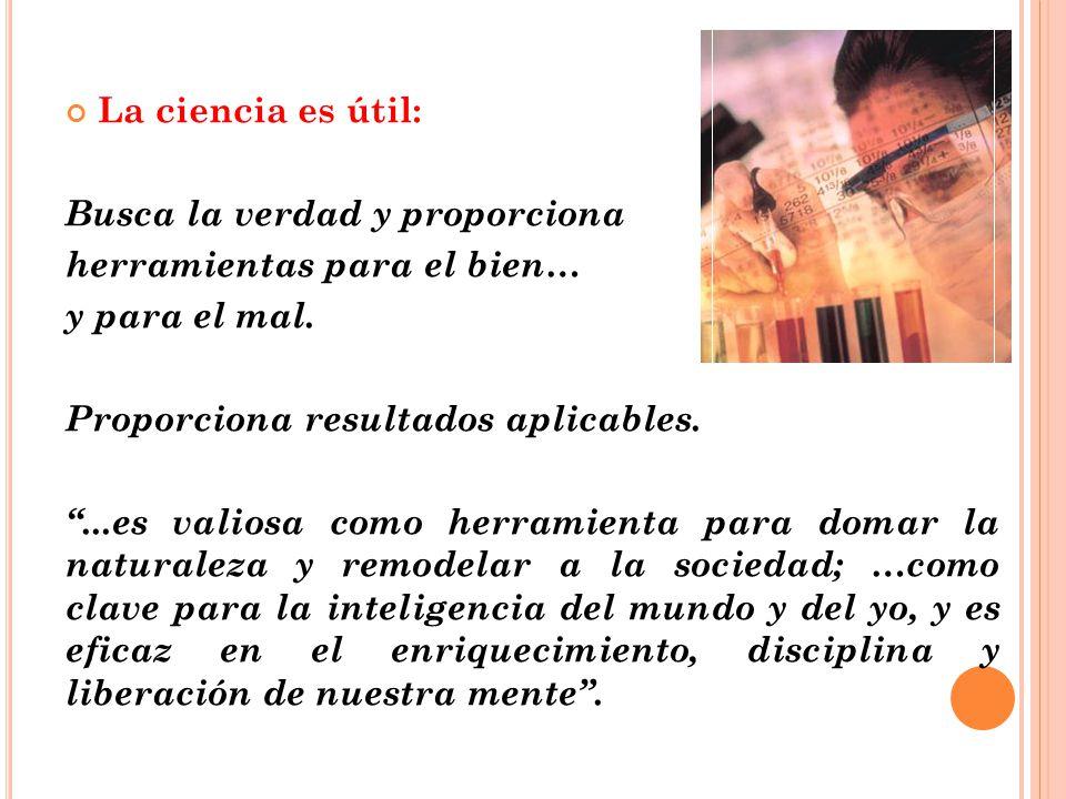 La ciencia es útil: Busca la verdad y proporciona herramientas para el bien… y para el mal.