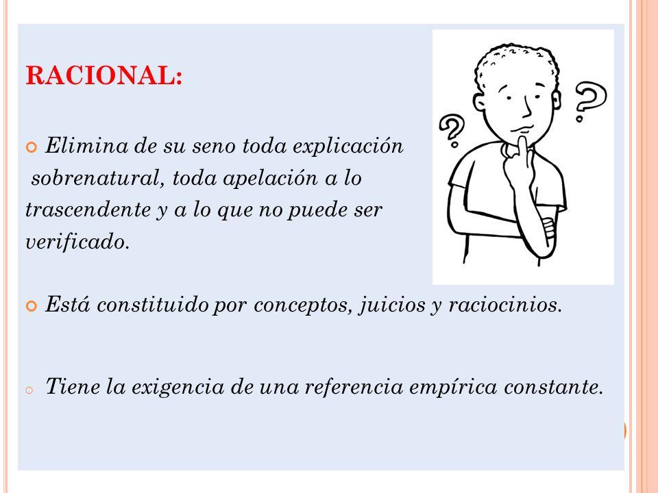 RACIONAL: Elimina de su seno toda explicación sobrenatural, toda apelación a lo trascendente y a lo que no puede ser verificado.