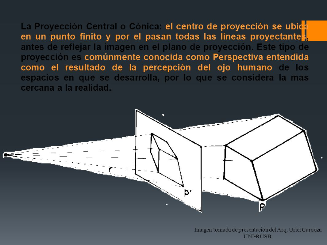 La Proyección Paralela o Cilíndrica el centro de proyección se considera en el infinito, las líneas de proyección son paralelas entre sí, y son tangentes a los límites de la figura u objeto a reflejar en el plano de proyección Esta forma de proyección es convencional, por la ubicación del centro de proyección, en ella las líneas de proyección se consideran perpendiculares al plano de proyección y paralelas entre sí, de lo que resulta la denominada Proyección Ortogonal.