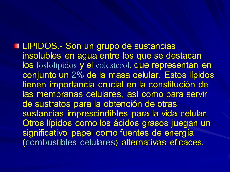 LIPIDOS.- Son un grupo de sustancias insolubles en agua entre los que se destacan los fosfolípidos y el colesterol, que representan en conjunto un 2%