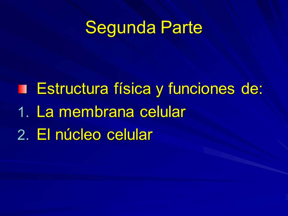 Segunda Parte Estructura física y funciones de: 1. La membrana celular 2. El núcleo celular