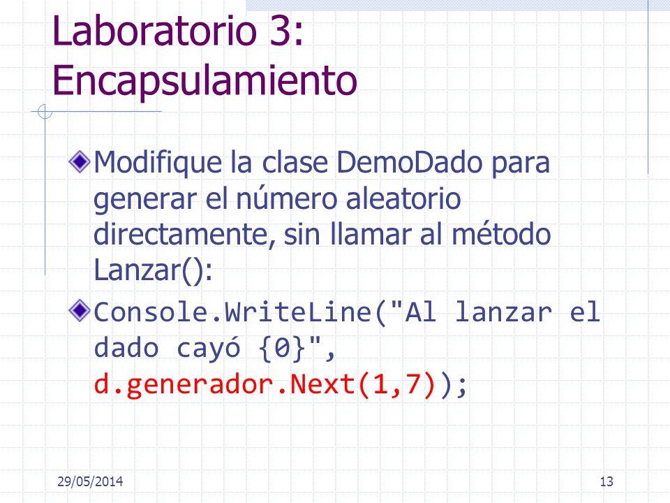 Laboratorio 3: Encapsulamiento Modifique la clase DemoDado para generar el número aleatorio directamente, sin llamar al método Lanzar(): Console.WriteLine( Al lanzar el dado cayó {0} , d.generador.Next(1,7)); 29/05/201413