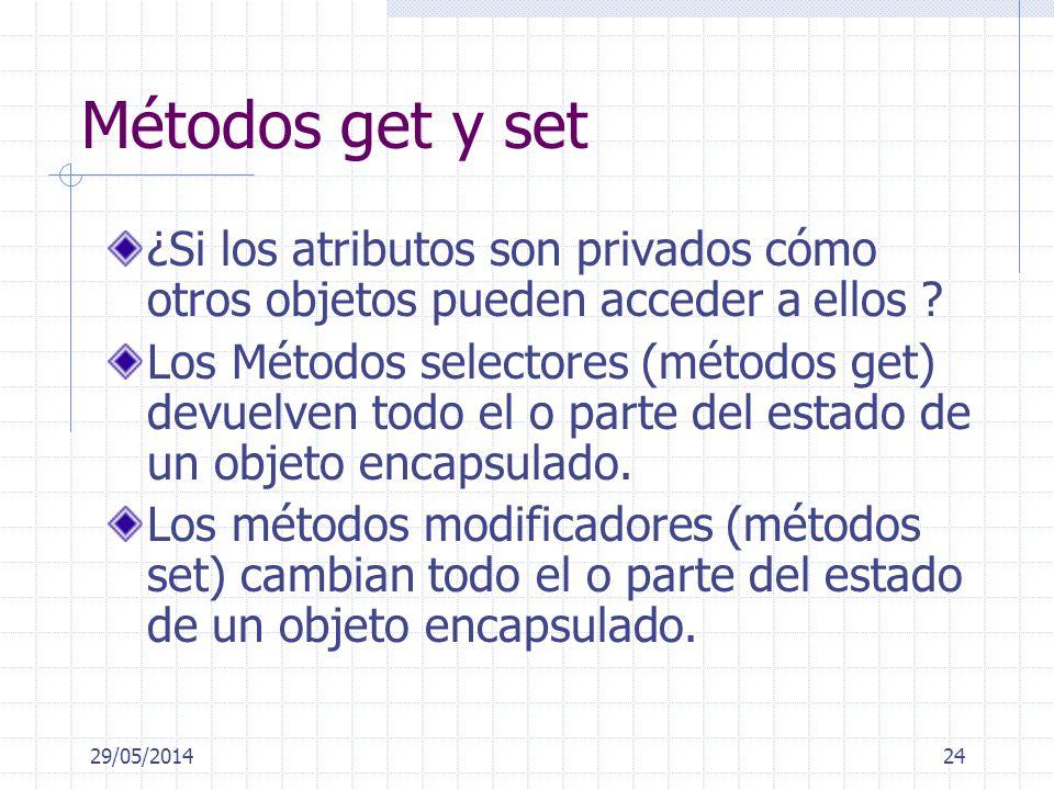 29/05/201424 Métodos get y set ¿Si los atributos son privados cómo otros objetos pueden acceder a ellos ? Los Métodos selectores (métodos get) devuelv