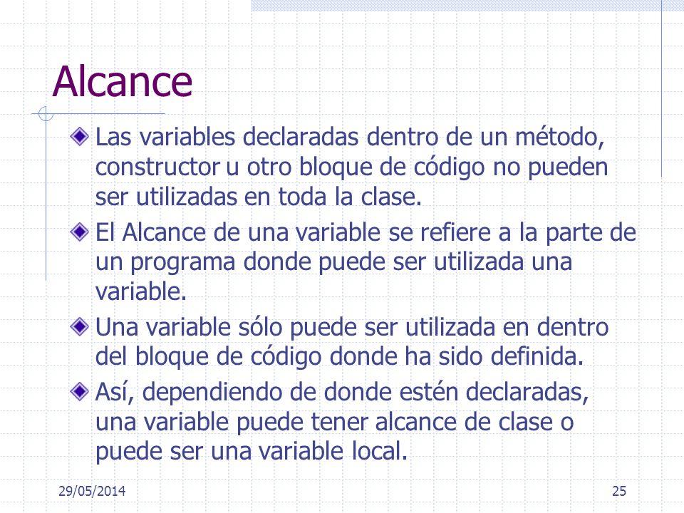 29/05/201425 Alcance Las variables declaradas dentro de un método, constructor u otro bloque de código no pueden ser utilizadas en toda la clase.