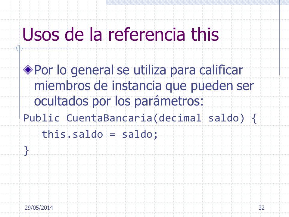 Usos de la referencia this Por lo general se utiliza para calificar miembros de instancia que pueden ser ocultados por los parámetros: Public CuentaBancaria(decimal saldo) { this.saldo = saldo; } 29/05/201432