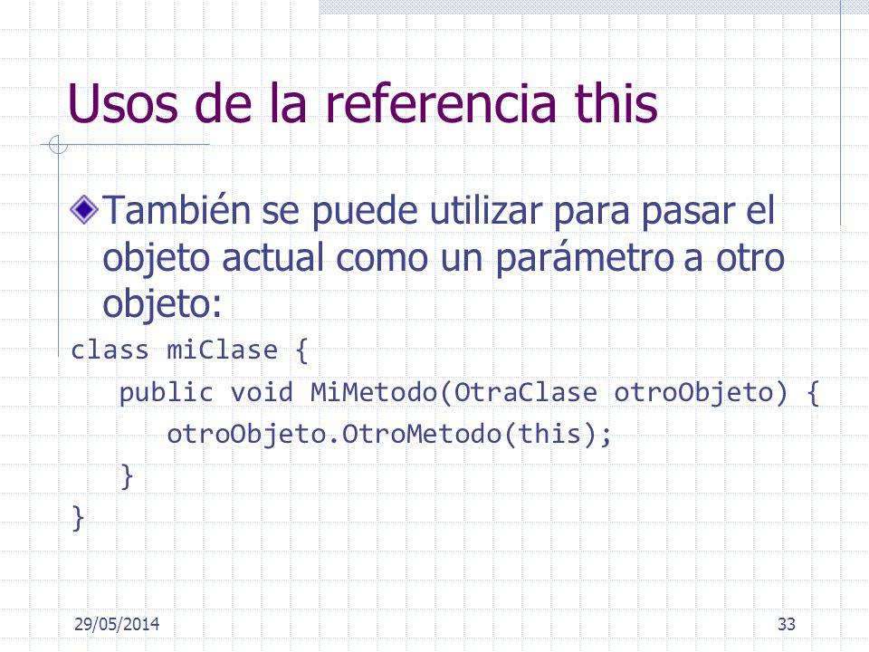 Usos de la referencia this También se puede utilizar para pasar el objeto actual como un parámetro a otro objeto: class miClase { public void MiMetodo(OtraClase otroObjeto) { otroObjeto.OtroMetodo(this); } 29/05/201433