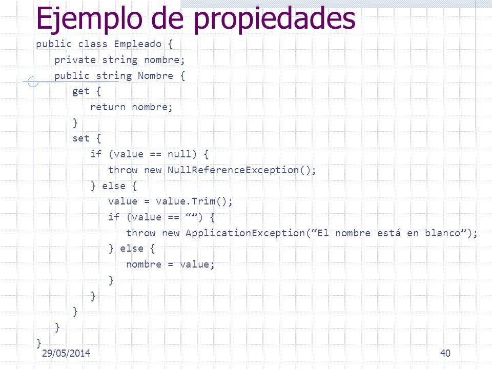 Ejemplo de propiedades public class Empleado { private string nombre; public string Nombre { get { return nombre; } set { if (value == null) { throw new NullReferenceException(); } else { value = value.Trim(); if (value == ) { throw new ApplicationException(El nombre está en blanco); } else { nombre = value; } 29/05/201440