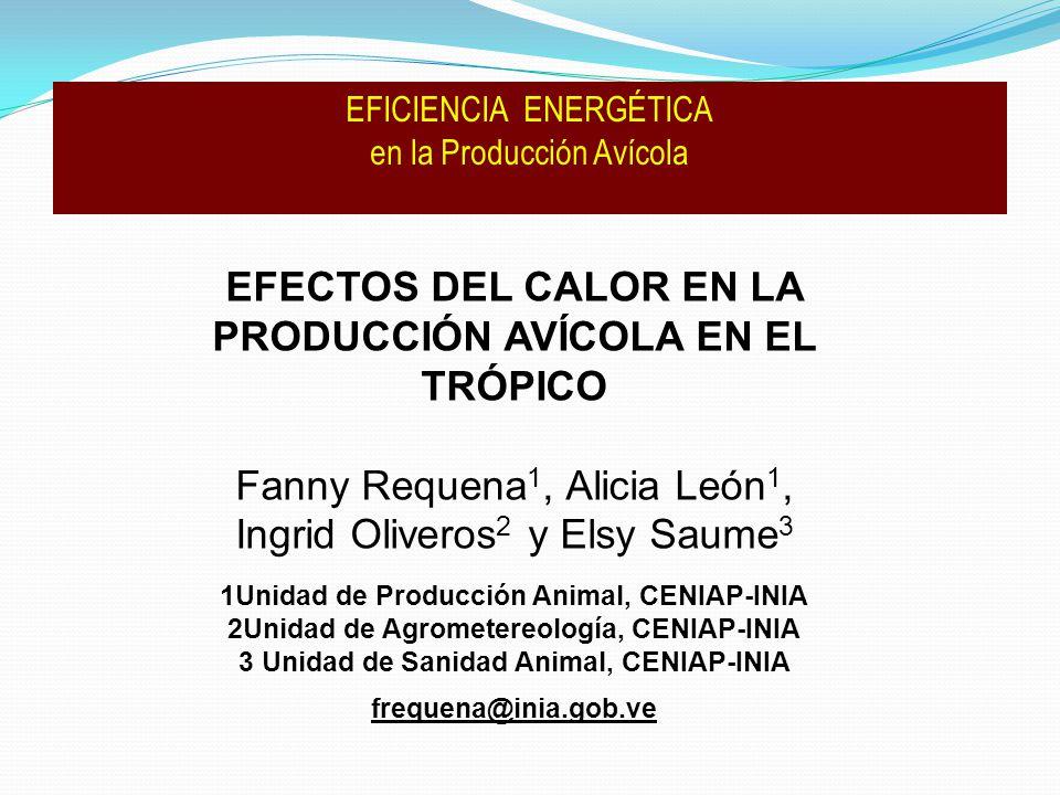 EFECTOS DEL CALOR EN LA PRODUCCIÓN AVÍCOLA EN EL TRÓPICO Fanny Requena 1, Alicia León 1, Ingrid Oliveros 2 y Elsy Saume 3 1Unidad de Producción Animal, CENIAP-INIA 2Unidad de Agrometereología, CENIAP-INIA 3 Unidad de Sanidad Animal, CENIAP-INIA frequena@inia.gob.ve EFICIENCIA ENERGÉTICA en la Producción Avícola