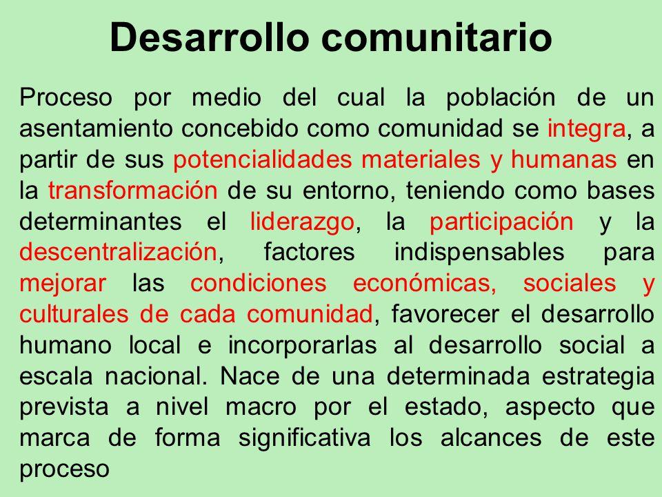 Desarrollo comunitario Proceso por medio del cual la población de un asentamiento concebido como comunidad se integra, a partir de sus potencialidades