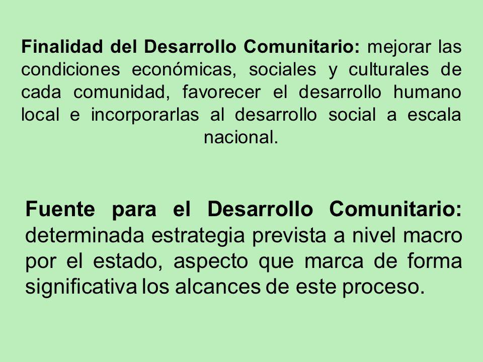 Finalidad del Desarrollo Comunitario: mejorar las condiciones económicas, sociales y culturales de cada comunidad, favorecer el desarrollo humano loca