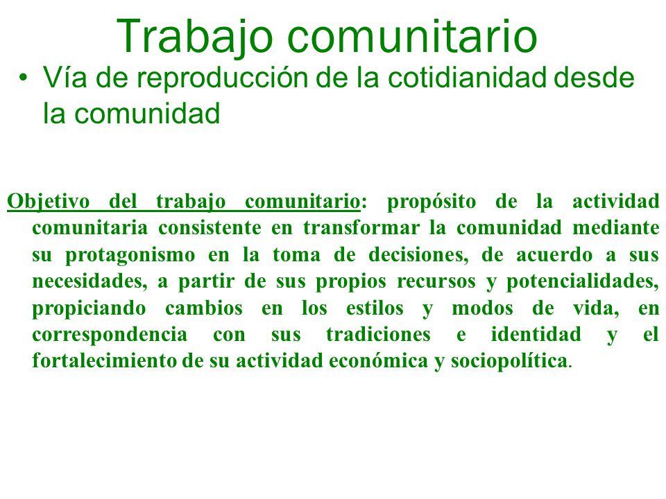 Trabajo comunitario Vía de reproducción de la cotidianidad desde la comunidad Objetivo del trabajo comunitario: propósito de la actividad comunitaria