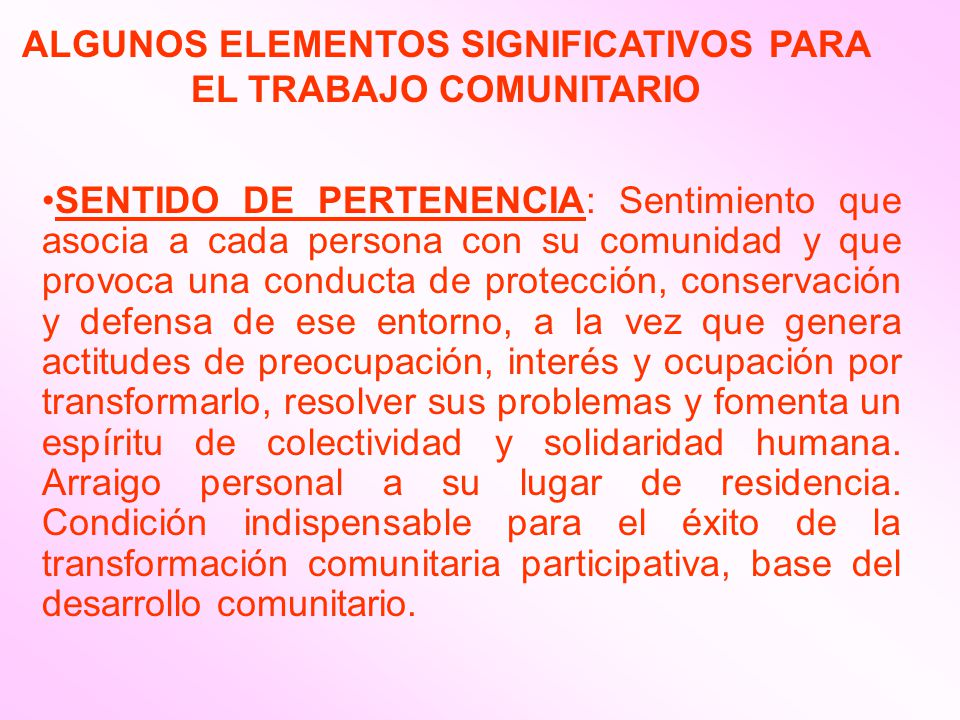 SENTIDO DE PERTENENCIA: Sentimiento que asocia a cada persona con su comunidad y que provoca una conducta de protección, conservación y defensa de ese