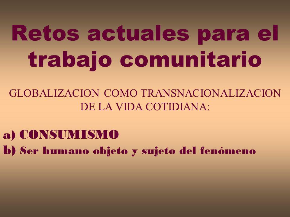 GLOBALIZACION COMO TRANSNACIONALIZACION DE LA VIDA COTIDIANA: a) CONSUMISMO b) Ser humano objeto y sujeto del fenómeno Retos actuales para el trabajo