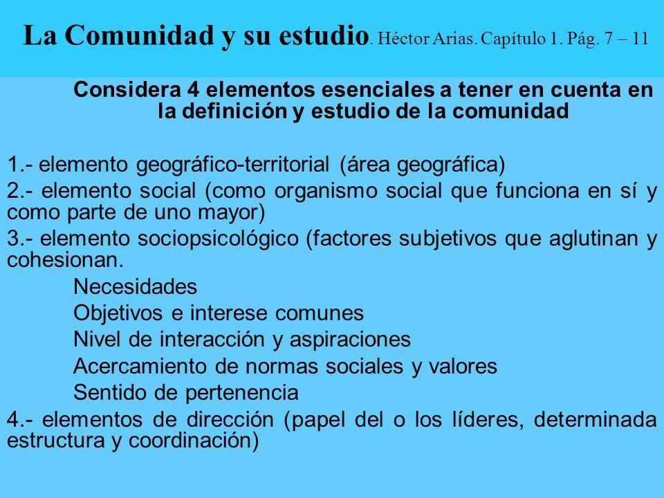 La Comunidad y su estudio. Héctor Arias. Capítulo 1. Pág. 7 – 11 Considera 4 elementos esenciales a tener en cuenta en la definición y estudio de la c