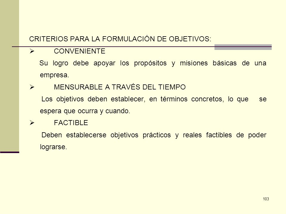 103 CRITERIOS PARA LA FORMULACIÓN DE OBJETIVOS: CONVENIENTE Su logro debe apoyar los propósitos y misiones básicas de una empresa. MENSURABLE A TRAVÉS
