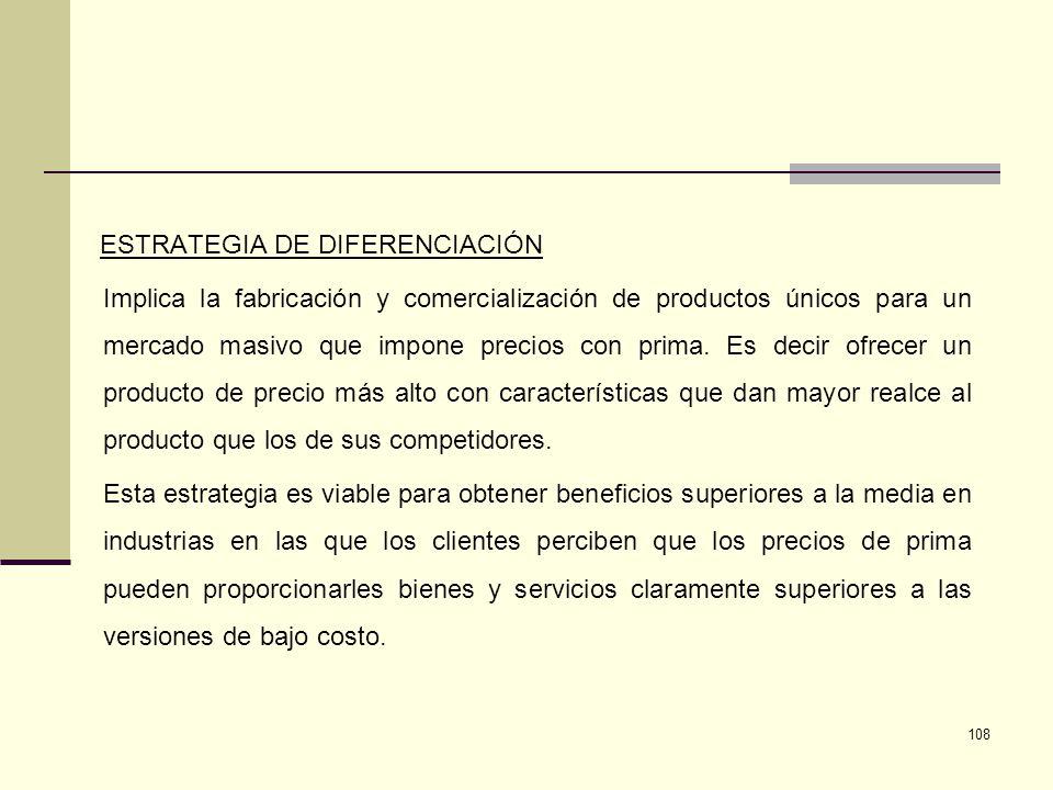 108 ESTRATEGIA DE DIFERENCIACIÓN Implica la fabricación y comercialización de productos únicos para un mercado masivo que impone precios con prima. Es