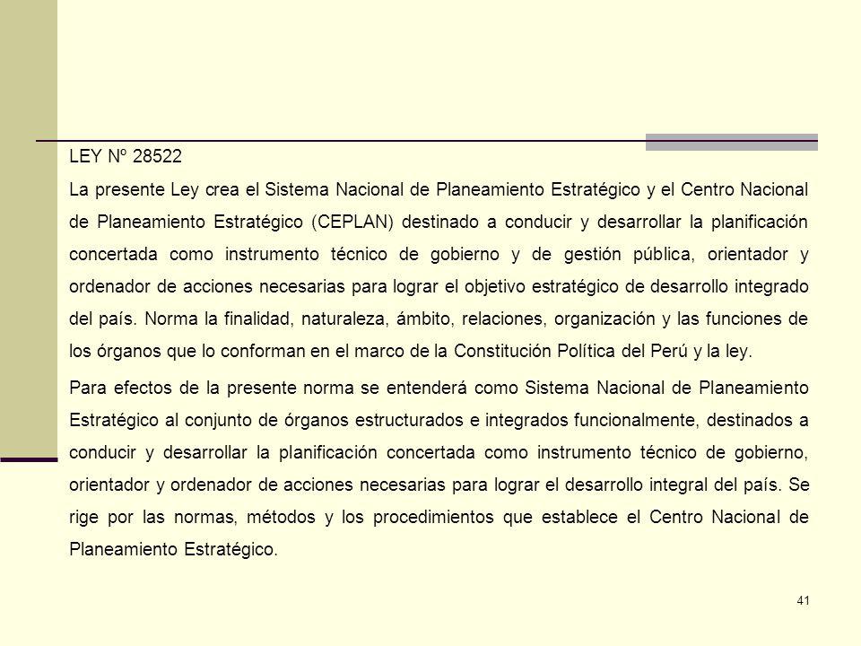LEY Nº 28522 La presente Ley crea el Sistema Nacional de Planeamiento Estratégico y el Centro Nacional de Planeamiento Estratégico (CEPLAN) destinado