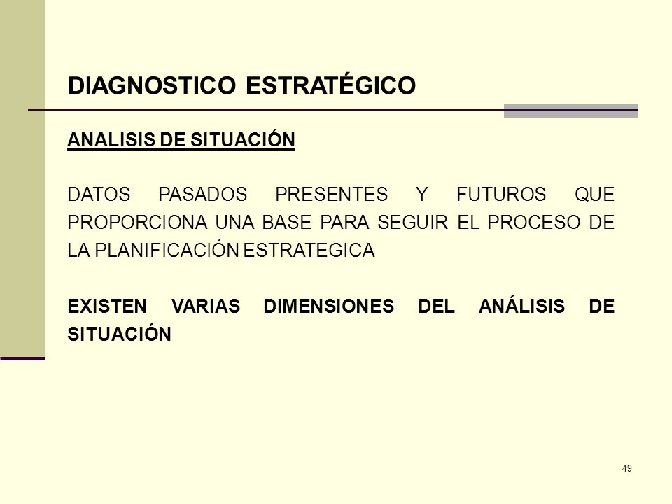 49 DIAGNOSTICO ESTRATÉGICO ANALISIS DE SITUACIÓN DATOS PASADOS PRESENTES Y FUTUROS QUE PROPORCIONA UNA BASE PARA SEGUIR EL PROCESO DE LA PLANIFICACIÓN
