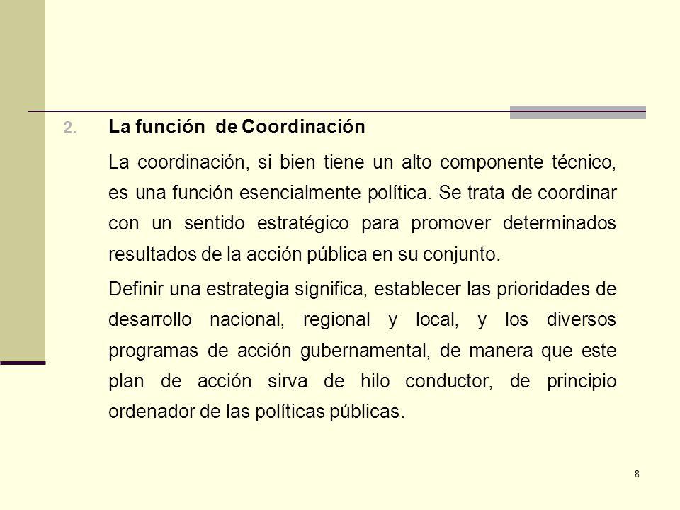 8 2. La función de Coordinación La coordinación, si bien tiene un alto componente técnico, es una función esencialmente política. Se trata de coordina