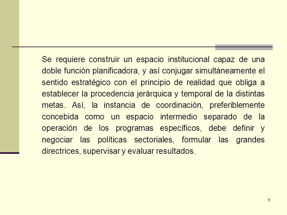 9 Se requiere construir un espacio institucional capaz de una doble función planificadora, y así conjugar simultáneamente el sentido estratégico con e