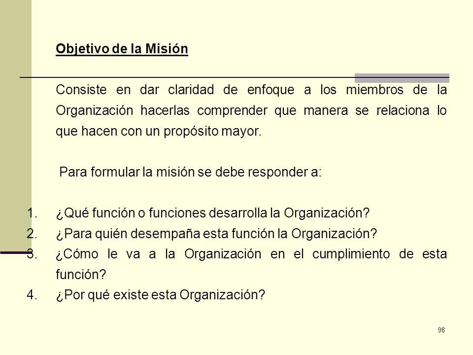 98 Objetivo de la Misión Consiste en dar claridad de enfoque a los miembros de la Organización hacerlas comprender que manera se relaciona lo que hace