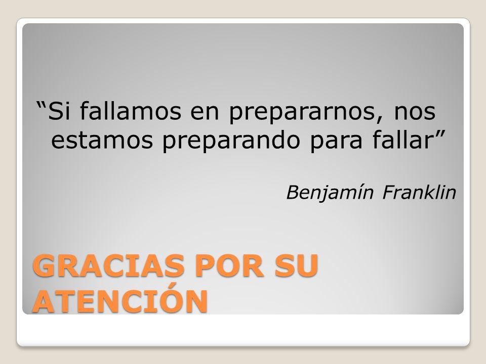 GRACIAS POR SU ATENCIÓN Si fallamos en prepararnos, nos estamos preparando para fallar Benjamín Franklin