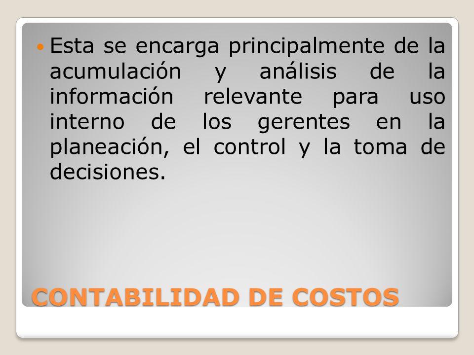 CONTABILIDAD DE COSTOS Esta se encarga principalmente de la acumulación y análisis de la información relevante para uso interno de los gerentes en la