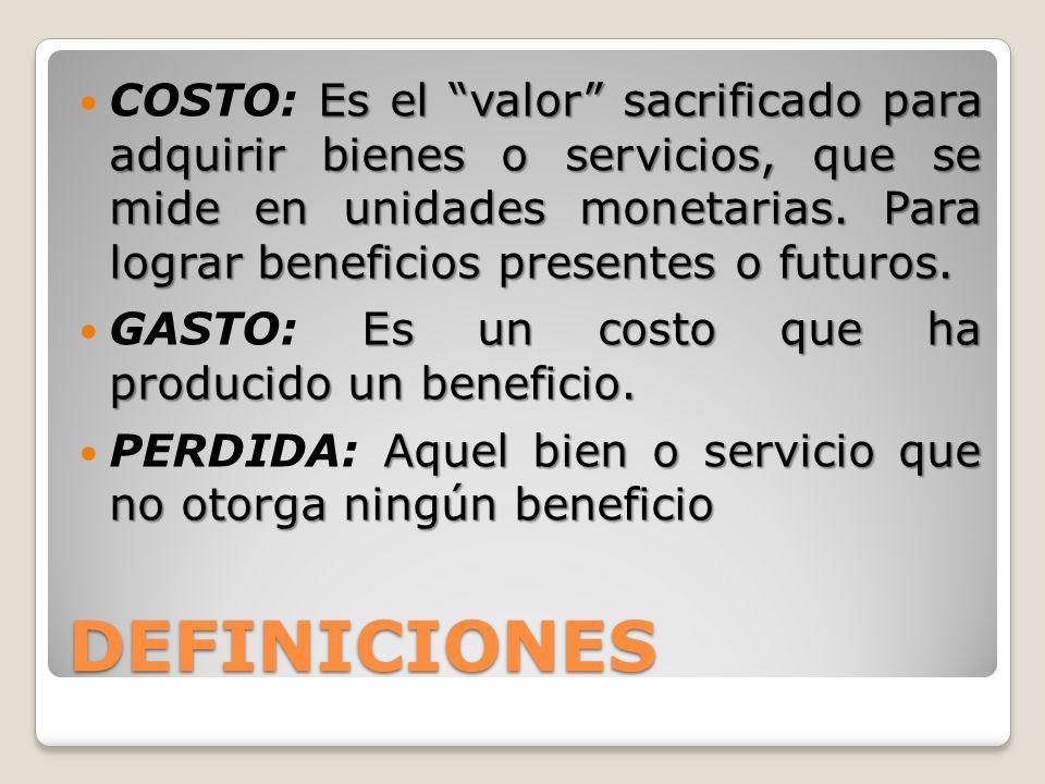 DEFINICIONES Es el valor sacrificado para adquirir bienes o servicios, que se mide en unidades monetarias. Para lograr beneficios presentes o futuros.