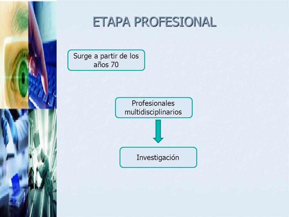 ETAPA PROFESIONAL Surge a partir de los años 70 Profesionales multidisciplinarios Investigación