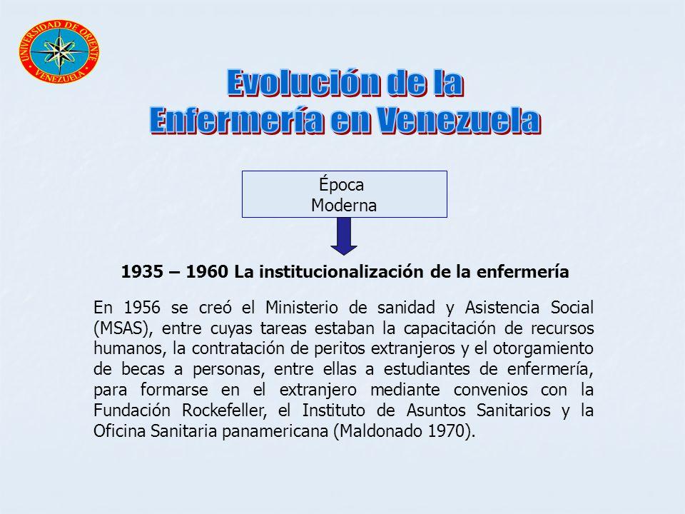 Época Moderna 1935 – 1960 La institucionalización de la enfermería En 1956 se creó el Ministerio de sanidad y Asistencia Social (MSAS), entre cuyas ta