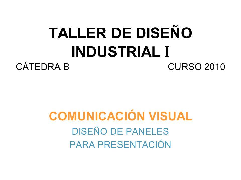 TALLER DE DISEÑO INDUSTRIAL I CÁTEDRA B CURSO 2010 COMUNICACIÓN VISUAL DISEÑO DE PANELES PARA PRESENTACIÓN
