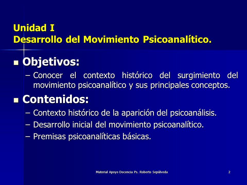 Material Apoyo Docencia Ps. Roberto Sepúlveda2 Unidad I Desarrollo del Movimiento Psicoanalítico. Objetivos: Objetivos: –Conocer el contexto histórico