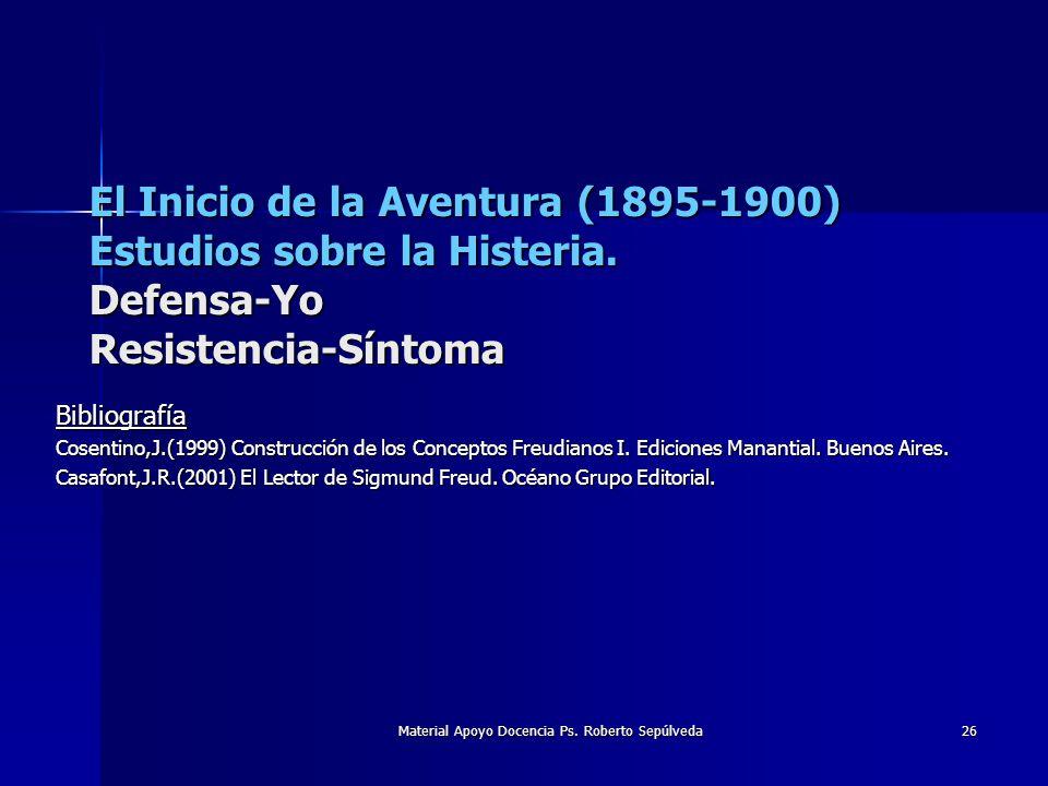 Material Apoyo Docencia Ps. Roberto Sepúlveda 26 El Inicio de la Aventura (1895-1900) Estudios sobre la Histeria. Defensa-Yo Resistencia-Síntoma Bibli