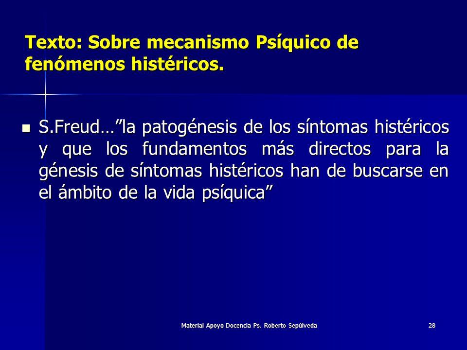 Material Apoyo Docencia Ps. Roberto Sepúlveda28 Texto: Sobre mecanismo Psíquico de fenómenos histéricos. S.Freud…la patogénesis de los síntomas histér