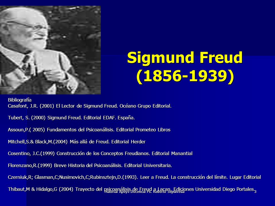 Material Apoyo Docencia Ps. Roberto Sepúlveda 3 Sigmund Freud (1856-1939) Bibliografía Casafont, J.R. (2001) El Lector de Sigmund Freud. Océano Grupo
