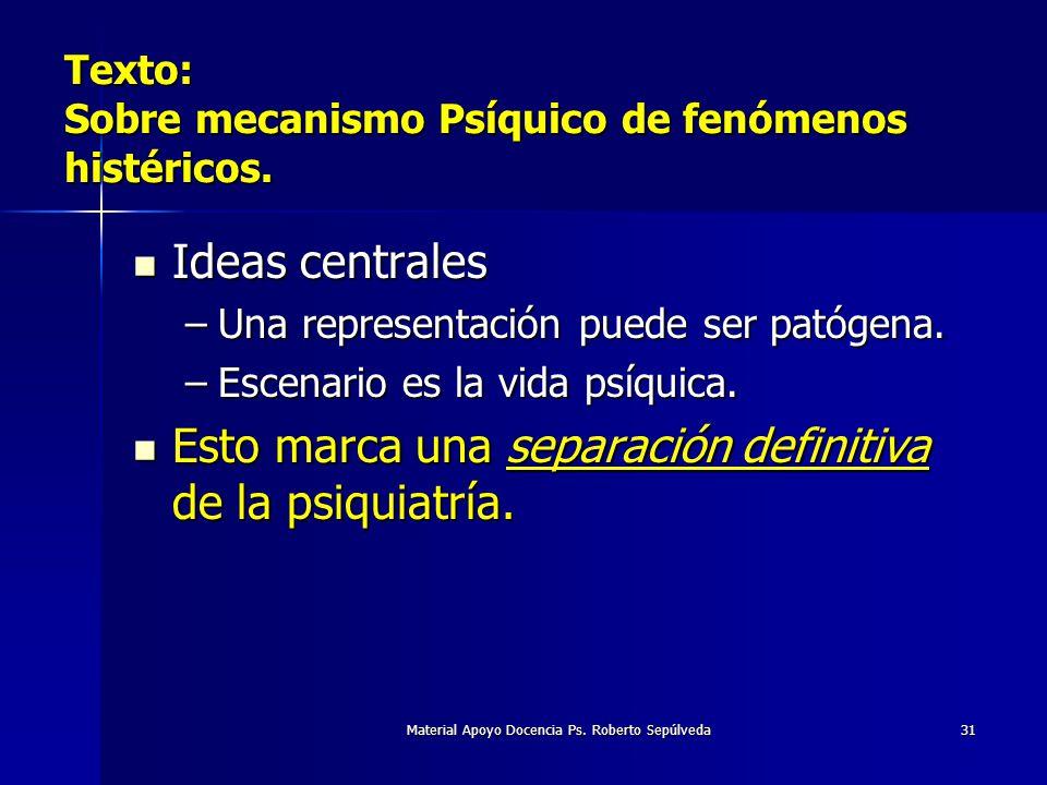Material Apoyo Docencia Ps. Roberto Sepúlveda31 Texto: Sobre mecanismo Psíquico de fenómenos histéricos. Ideas centrales Ideas centrales –Una represen