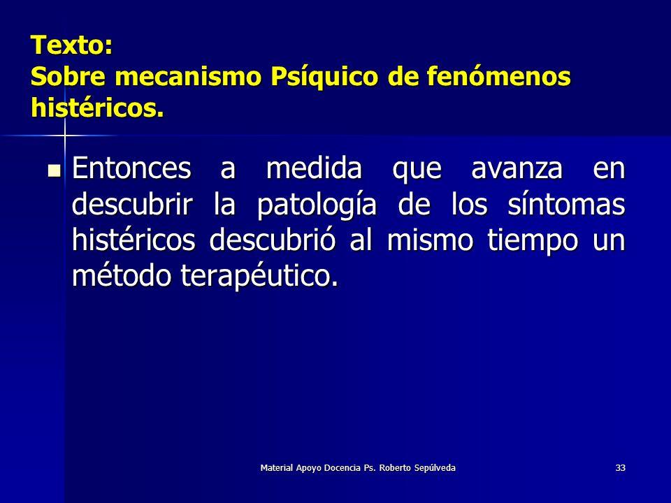 Material Apoyo Docencia Ps. Roberto Sepúlveda33 Texto: Sobre mecanismo Psíquico de fenómenos histéricos. Entonces a medida que avanza en descubrir la
